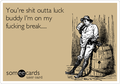 You're shit outta luck buddy I'm on my fucking break.....