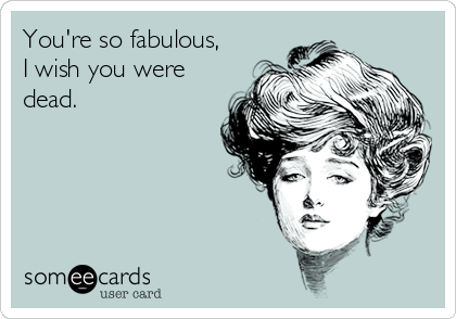 You're so fabulous, I wish you were dead.