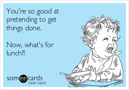 You're so good at pretending to get things done.   Now, what's for lunch?!