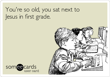 You're so old, you sat next to Jesus in first grade.