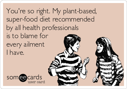You're so right. My plant-based, super-food diet recommended by all health professionals is to blame for every ailment I have.