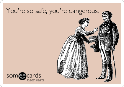 You're so safe, you're dangerous.