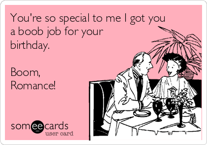 You're so special to me I got you a boob job for your birthday.  Boom, Romance!