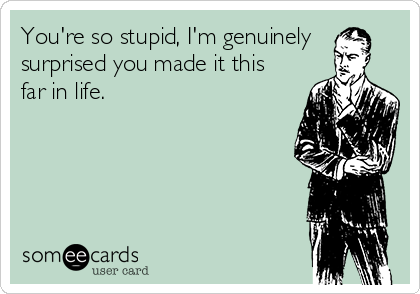 You're so stupid, I'm genuinely surprised you made it this far in life.