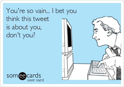 You're so vain... I bet you think this tweet is about you, don't you?