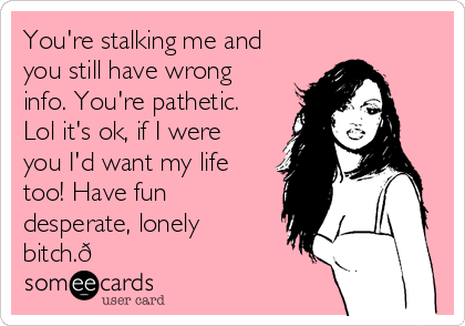 You're stalking me and you still have wrong info. You're pathetic. Lol it's ok, if I were you I'd want my life too! Have fun desperate, lonely bitch.