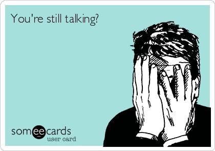 You're still talking?
