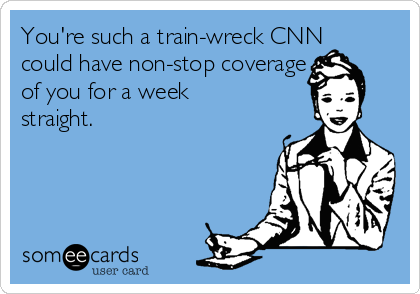 You're such a train-wreck CNN could have non-stop coverage of of you for a week straight.