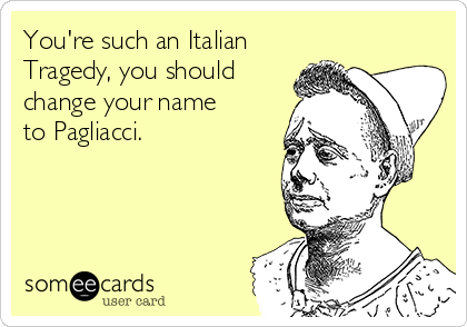 You're such an Italian Tragedy, you should change your name to Pagliacci.