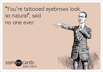 """""""You're tattooed eyebrows look so natural"""", said no one ever."""