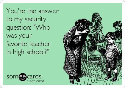 """You're the answer to my security question: """"Who was your favorite teacher in high school?"""""""
