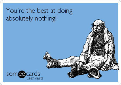 You're the best at doing absolutely nothing!