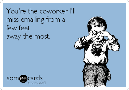 You're the coworker I'll miss emailing from a few feet away the most.