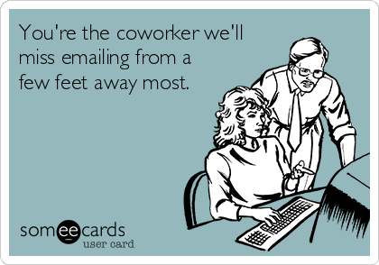 We will miss you coworker you re the coworker we ll miss emailing