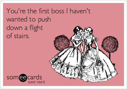 You're the first boss I haven't wanted to push down a flight of stairs.