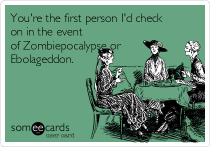 You're the first person I'd check on in the event of Zombiepocalypse or Ebolageddon.