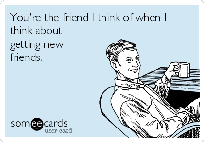 You're the friend I think of when I think about getting new friends.