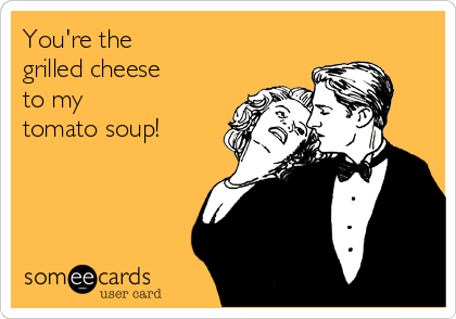 You're the  grilled cheese  to my  tomato soup!
