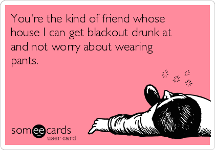 You're the kind of friend whose house I can get blackout drunk at and not worry about wearing pants.