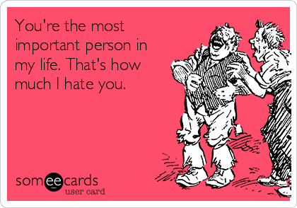 You're the most important person in my life. That's how much I hate you.