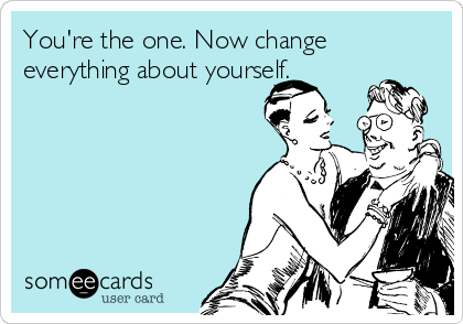 You're the one. Now change everything about yourself.