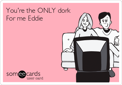 You're the ONLY dork For me Eddie