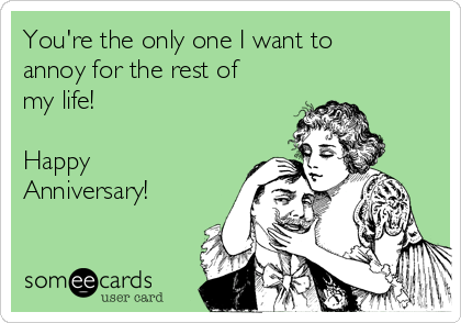 You're the only one I want to annoy for the rest of my life!  Happy Anniversary!