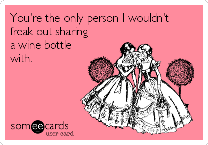 You're the only person I wouldn't freak out sharing a wine bottle with.
