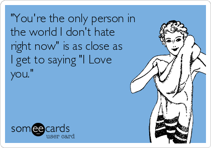 """""""You're the only person in the world I don't hate right now"""" is as close as I get to saying """"I Love you."""""""
