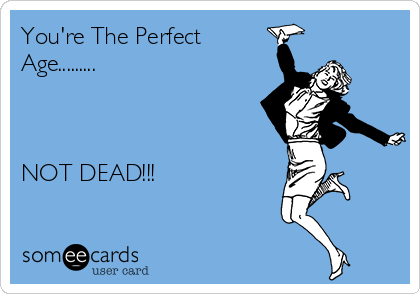 You're The Perfect Age.........    NOT DEAD!!!