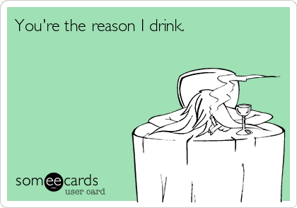 You're the reason I drink.