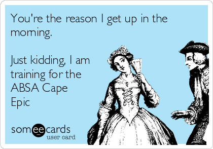 You're the reason I get up in the  morning.  Just kidding, I am training for the  ABSA Cape Epic