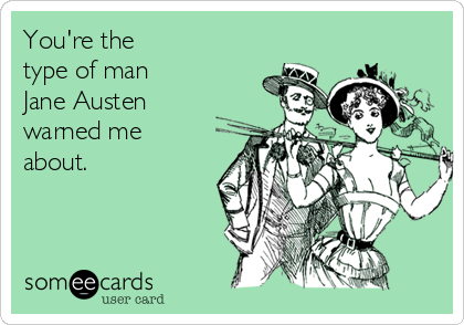 You're the type of man  Jane Austen warned me about.