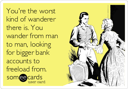 You're the worst kind of wanderer there is. You wander from man to man, looking for bigger bank accounts to freeload from.