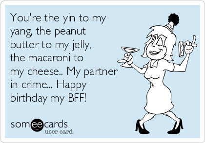 You're the yin to my yang, the peanut butter to my jelly, the macaroni to my cheese.. My partner in crime... Happy birthday my BFF!