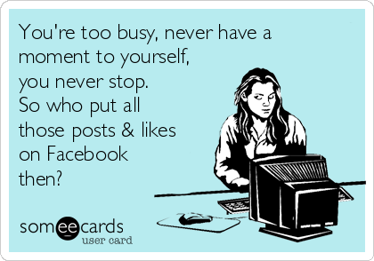 You're too busy, never have a moment to yourself, you never stop. So who put all those posts & likes on Facebook then?