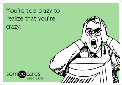 You're too crazy to  realize that you're crazy.
