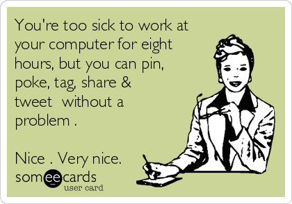 You're too sick to work at your computer for eight hours, but you can pin, poke, tag, share & tweet  without a problem .  Nice . Very nice.