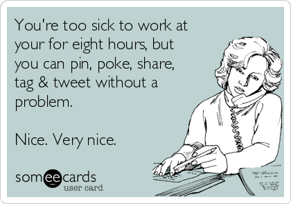 You're too sick to work at your for eight hours, but you can pin, poke, share, tag & tweet without a problem.   Nice. Very nice.