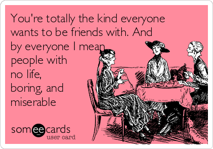 You're totally the kind everyone wants to be friends with. And by everyone I mean people with no life, boring, and miserable