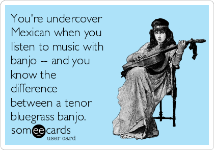 You're undercover Mexican when you listen to music with banjo -- and you know the difference between a tenor  bluegrass banjo.