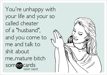 """You're unhappy with your life and your so called cheater of a """"husband"""", and you come to me and talk to shit about me..mature bitch"""