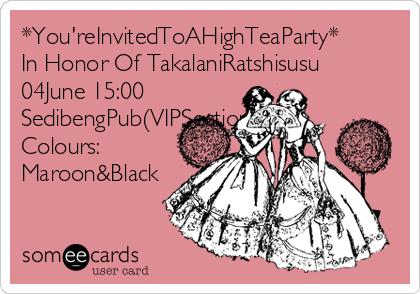 *You'reInvitedToAHighTeaParty* In Honor Of TakalaniRatshisusu 04June 15:00 SedibengPub(VIPSection) Colours: Maroon&Black