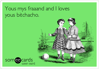 Yous mys fraaand and I loves yous bitchacho.