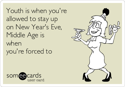 Youth is when you're allowed to stay up on New Year's Eve, Middle Age is when you're forced to