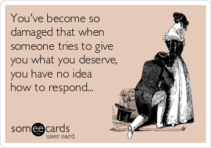 You've become so damaged that when someone tries to give you what you deserve, you have no idea how to respond...