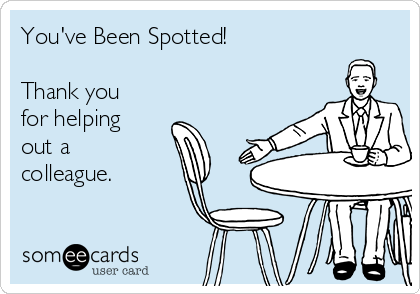 You've Been Spotted!  Thank you for helping out a colleague.