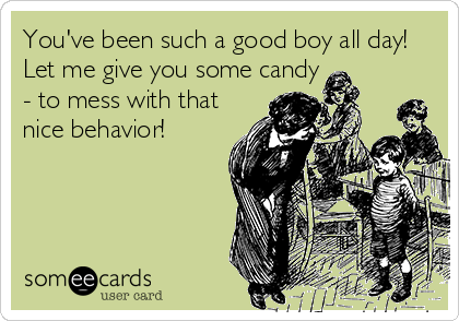 You've been such a good boy all day!  Let me give you some candy  - to mess with that  nice behavior!