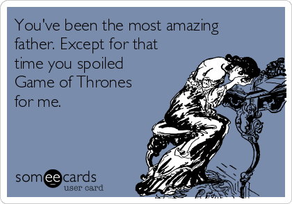 You've been the most amazing father. Except for that time you spoiled Game of Thrones for me.