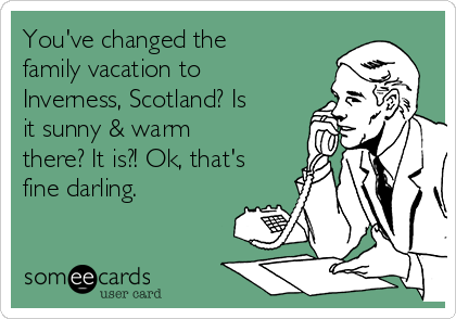 You've changed the family vacation to Inverness, Scotland? Is it sunny & warm there? It is?! Ok, that's fine darling.